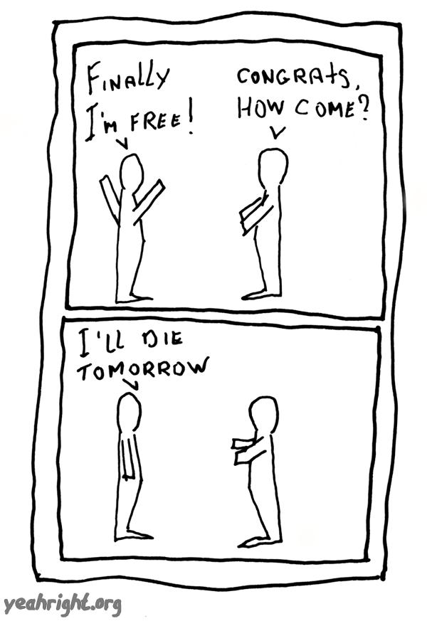 -Finally I'm Free! -Congrats, how come? -I'll die tomorrow.